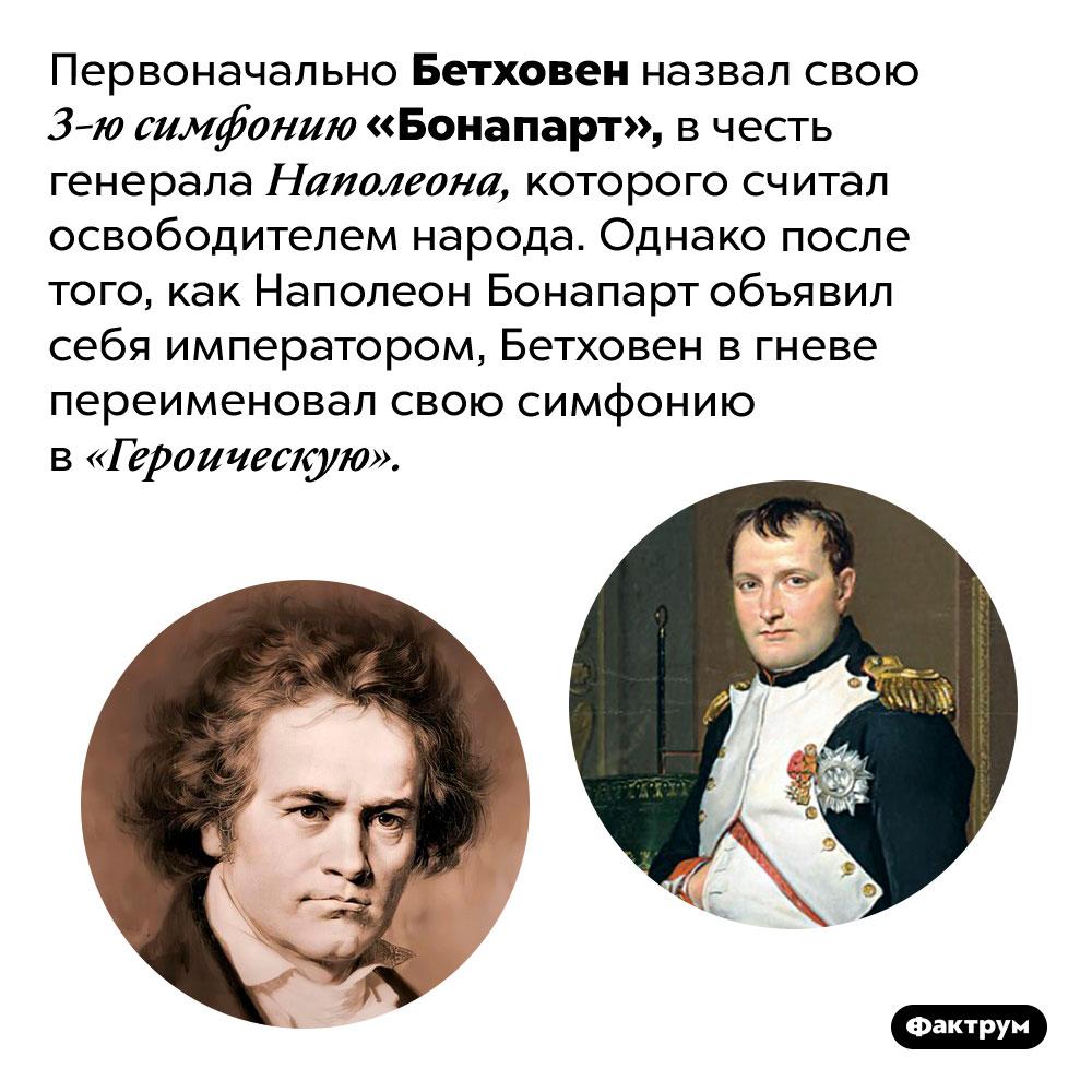 Бетховен назвал симфонию вчесть Наполеона, апотом передумал. Первоначально Бетховен назвал свою 3-ю симфонию «Бонапарт», в честь генерала Наполеона, которого считал освободителем народа. Однако после того, как Наполеон Бонапарт объявил себя императором, Бетховен в гневе переименовал свою симфонию в «Героическую».