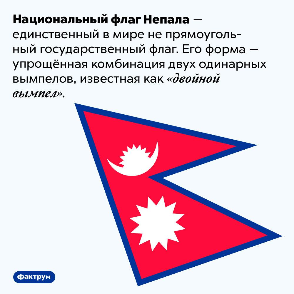 Единственный вмире непрямоугольный государственный флаг. Национальный флаг Непала — единственный в мире не прямоугольный государственный флаг. Его форма — упрощённая комбинация двух одинарных вымпелов, известная как «двойной вымпел».