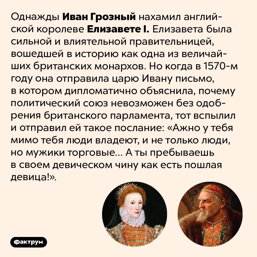 Как Иван Грозный нахамил английской королеве. Однажды Иван Грозный нахамил английской королеве Елизавете I. Елизавета была сильной и влиятельной правительницей, вошедшей в историю как одна из величайших британских монархов. Но когда в 1570-м году она отправила царю Ивану письмо, в котором дипломатично объяснила, почему политический союз невозможен без одобрения британского парламента, тот вспылил и отправил ей такое послание: «Ажно у тебя мимо тебя люди владеют, и не только люди, но мужики торговые… А ты пребываешь в своем девическом чину как есть пошлая девица!».
