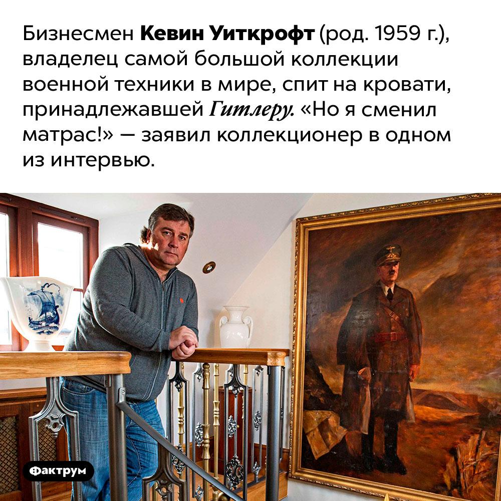 Кто спит накровати Гитлера. Бизнесмен Кевин Уиткрофт (род. 1959 г.), владелец самой большой коллекции военной техники в мире, спит на кровати, принадлежавшей Гитлеру. «Но я сменил матрас!» — заявил коллекционер в одном из интервью.