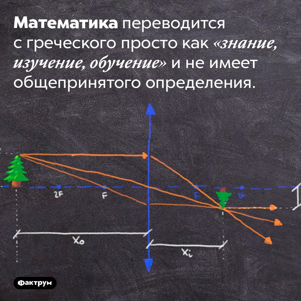 Математика неимеет общепринятого определения. Математика переводится с греческого просто как «знание, изучение, обучение» и не имеет общепринятого определения.