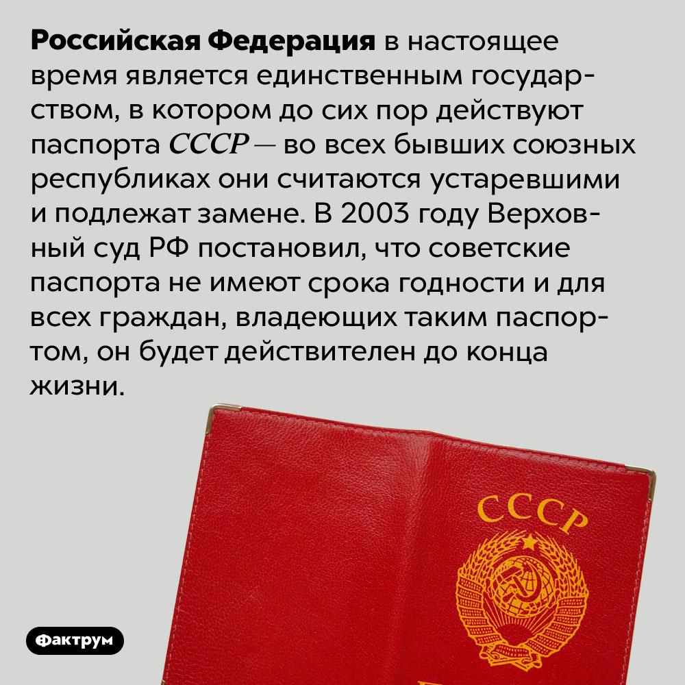 Советские паспорта всё ещё действительны вРоссии. Российская Федерация в настоящее время является единственным государством, в котором до сих пор действуют паспорта СССР — во всех бывших союзных республиках они считаются устаревшими и подлежат замене. В 2003 году Верховный суд РФ постановил, что советские паспорта не имеют срока годности и для всех граждан, владеющих таким паспортом, он будет действителен до конца жизни.