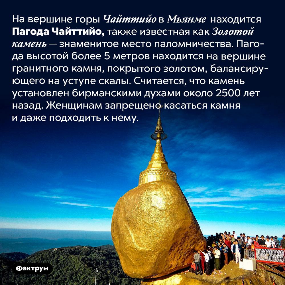 Пагода набалансирующем валуне. На вершине горы Чайттийо в Мьянме находится Пагода Чайттийо, также известная как Золотой камень — знаменитое место паломничества. Пагода высотой более 5 метров находится на вершине гранитного камня, покрытого золотом, балансирующего на уступе скалы. Считается, что камень установлен бирманскими духами около 2500 лет назад. Женщинам запрещено касаться камня и даже подходить к нему.