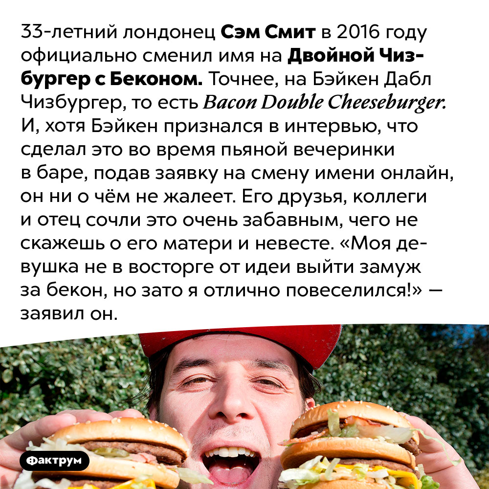 Человек, которого зовут Двойной Чизбургер сБеконом. 33-летний лондонец Сэм Смит в 2016 году официально сменил имя на Двойной Чизбургер с Беконом. Точнее, на Бэйкен Дабл Чизбургер, то есть Bacon Double Cheeseburger. И, хотя Бэйкен признался в интервью, что сделал это во время пьяной вечеринки в баре, подав заявку на смену имени онлайн, он ни о чём не жалеет. Его друзья, коллеги и отец сочли это очень забавным, чего не скажешь о его матери и невесте. «Моя девушка не в восторге от идеи выйти замуж за бекон, но зато я отлично повеселился!» — заявил он.
