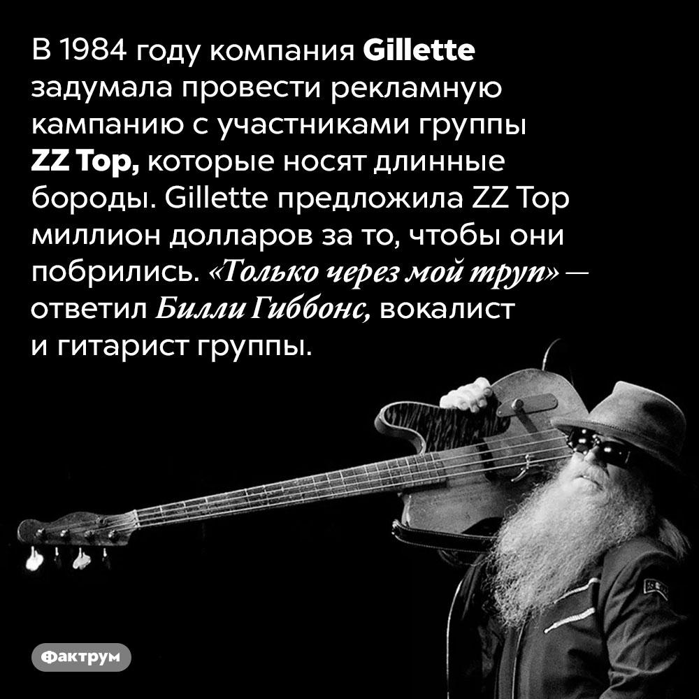 <em>ZZTop</em> предлагали миллион долларов зато, чтобы они побрились. В 1984 году компания <em>Gillette</em> задумала провести рекламную кампанию с участниками группы <em>ZZ Top,</em> которые носят длинные бороды. Gillette предложила <em>ZZ Top</em> миллион долларов за то, чтобы они побрились. «Только через мой труп» — ответил Билли Гиббонс, вокалист и гитарист группы.