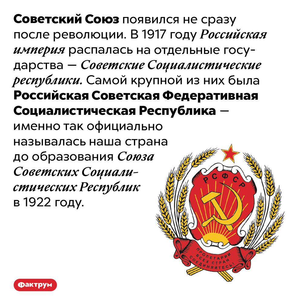 Как наша страна называлась после революции дообразования Советского Союза. Советский Союз появился не сразу после революции. В 1917 году Российская империя распалась на отдельные государства — Советские Социалистические республики. Самой крупной из них была Российская Советская Федеративная Социалистическая Республика — именно так официально называлась наша страна до образования Союза Советских Социалистических Республик в 1922 году.