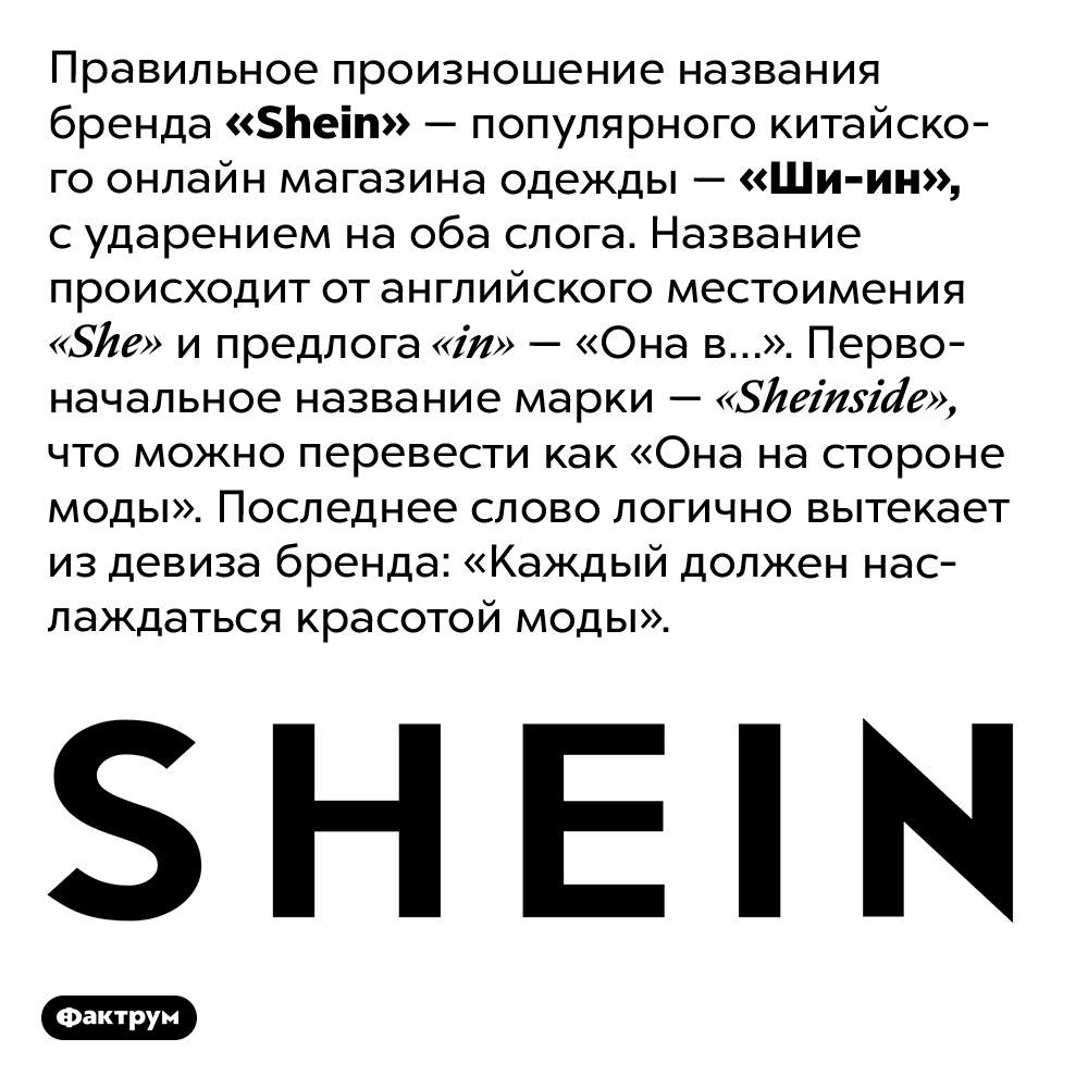 Как правильно произносится название <em>«Shein»</em>. Правильное произношение названия бренда <em>«Shein»</em> — популярного китайского онлайн магазина одежды — «Ши-ин», с ударением на оба слога. Название происходит от английского местоимения <em>«She»</em> и предлога <em>«in»</em> — «Она в…». Первоначальное название марки — <em>«Sheinside»</em>, что можно перевести как «Она на стороне моды». Последнее слово логично вытекает из девиза бренда: «Каждый должен наслаждаться красотой моды».