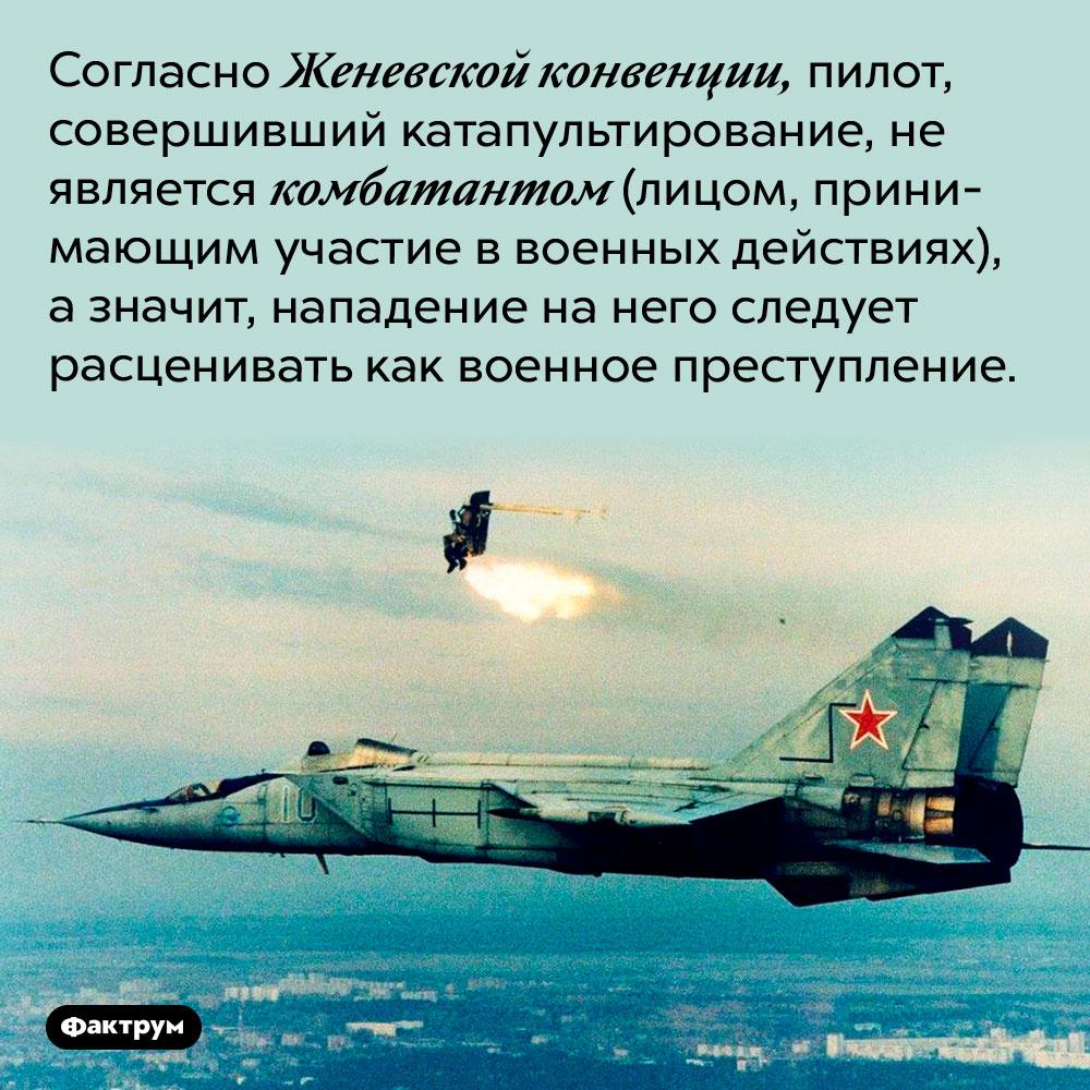 На катапультируемого пилота нельзя нападать. Согласно Женевской конвенции, пилот, совершивший катапультирование, не является комбатантом (лицом, принимающим участие в военных действиях), а значит, нападение на него следует расценивать как военное преступление.