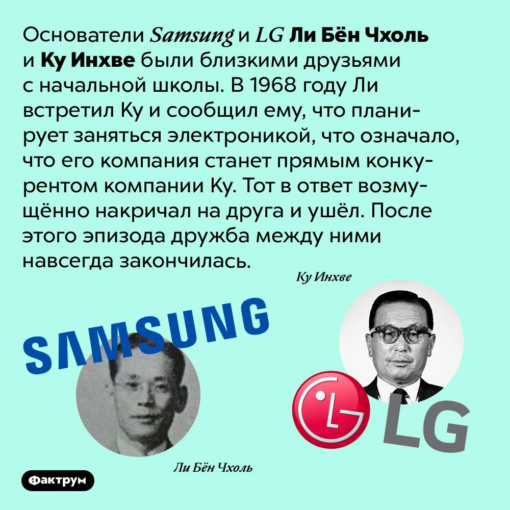Основатели <em>Samsung</em> и<em>LG</em> были близкими друзьями, пока нестали конкурентами. Основатели <em>Samsung</em> и <em>LG</em> Ли Бён Чхоль и Ку Инхве были близкими друзьями с начальной школы. В 1968 году Ли встретил Ку и сообщил ему, что планирует заняться электроникой, что означало, что его компания станет прямым конкурентом компании Ку. Тот в ответ возмущённо накричал на друга и ушёл. После этого эпизода дружба между ними навсегда закончилась.