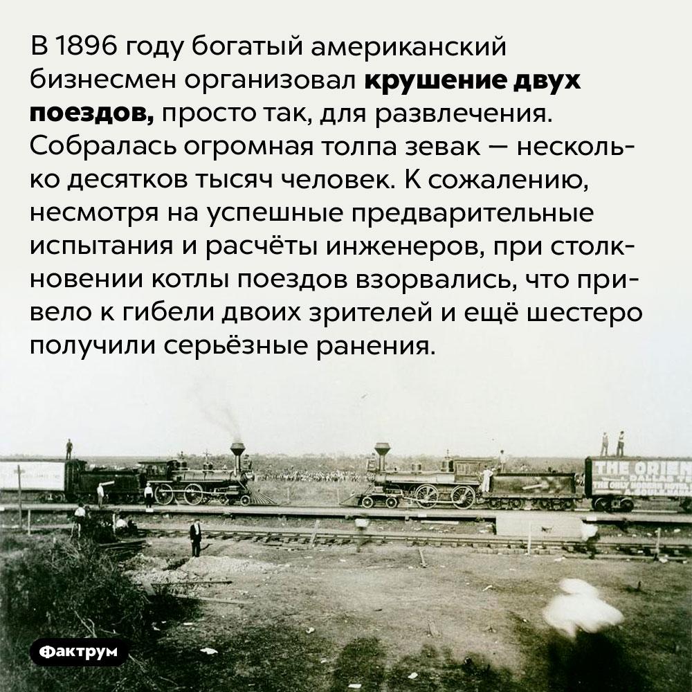 Крушение поездов ради развлечения. В 1896 году богатый американский бизнесмен организовал крушение двух поездов, просто так, для развлечения. Собралась огромная толпа зевак — несколько десятков тысяч человек. К сожалению, несмотря на успешные предварительные испытания и расчёты инженеров, при столкновении котлы поездов взорвались, что привело к гибели двоих зрителей и ещё шестеро получили серьёзные ранения.