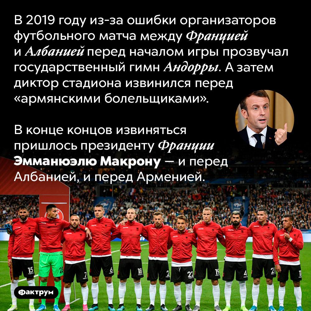 Зачто президент Франции извинялся перед Албанией иАрменией. В 2019 году из-за ошибки организаторов футбольного матча между Францией и Албанией перед началом игры прозвучал государственный гимн Андорры. А затем диктор стадиона извинился перед «армянскими болельщиками».   В конце концов извиняться пришлось президенту Франции Эмманюэлю Макрону — и перед Албанией, и перед Арменией.