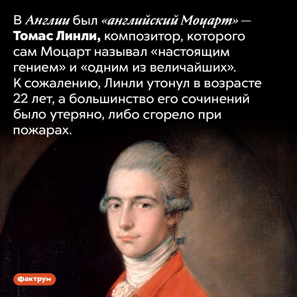 Кого называют «английским Моцартом». В Англии был «английский Моцарт» — Томас Линли, композитор, которого сам Моцарт называл «настоящим гением» и «одним из величайших». К сожалению, Линли утонул в возрасте 22 лет, а большинство его сочинений было утеряно, либо сгорело при пожарах.