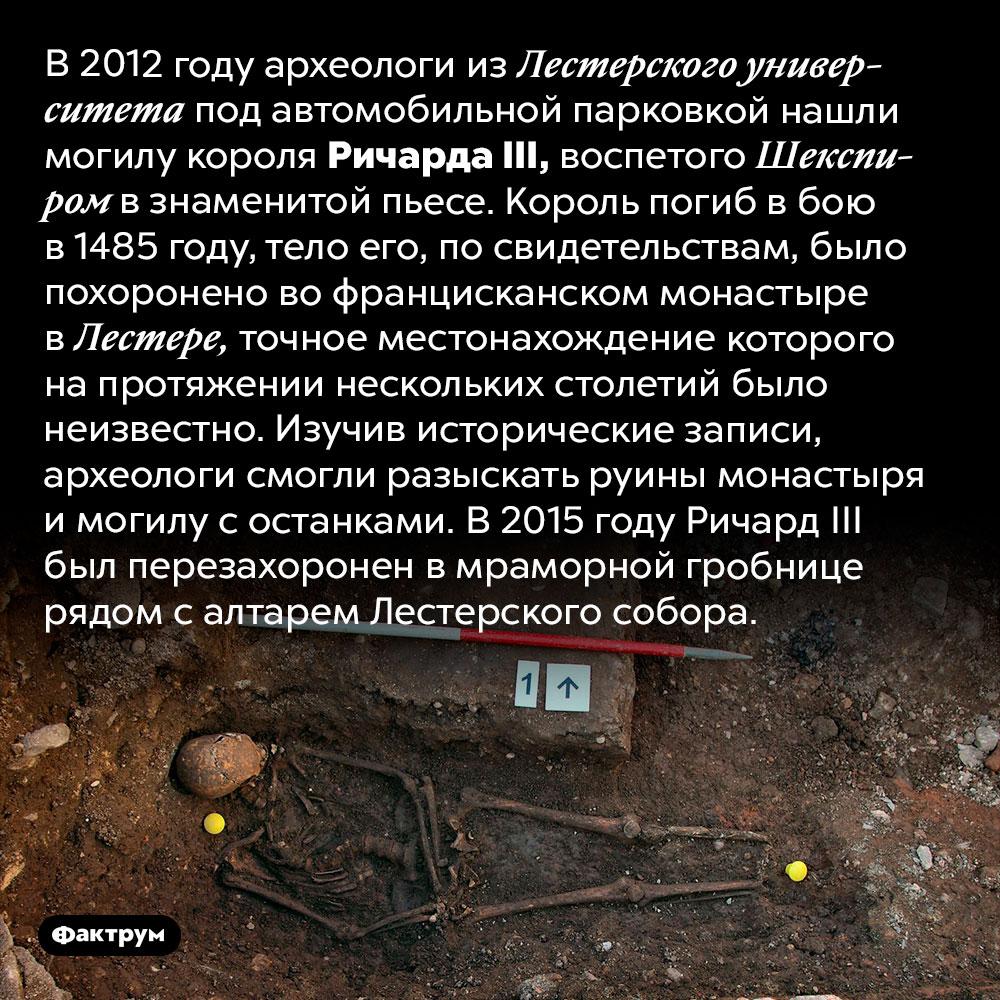 Могила РичардаIII. В 2012 году археологи из Лестерского университета под автомобильной парковкой нашли могилу короля Ричарда III, воспетого Шекспиром в знаменитой пьесе. Король погиб в бою в 1485 году, тело его, по свидетельствам, было похоронено во францисканском монастыре в Лестере, точное местонахождение которого на протяжении нескольких столетий было неизвестно.  Изучив исторические записи, археологи смогли разыскать руины монастыря и могилу с останками. В 2015 году Ричард III был перезахоронен в мраморной гробнице рядом с алтарем Лестерского собора.