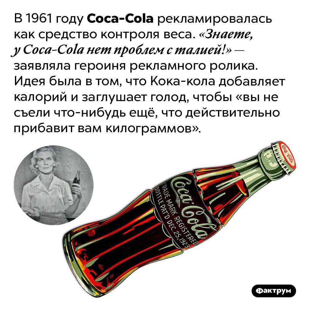 <em>Coca-Cola</em> рекламировалась как средство контроля веса. В 1961 году Coca-Cola рекламировалась как средство контроля веса. «Знаете, у Coca-Cola нет проблем с талией!» — заявляла героиня рекламного ролика. Идея была в том, что Кока-кола добавляет калорий и заглушает голод, чтобы «вы не съели что-нибудь ещё, что действительно прибавит вам килограммов».