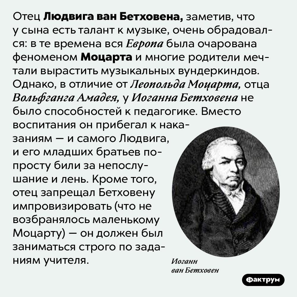 Иоганн Бетховен, отец великого композитора, пытался сделать изсына второго Моцарта. Отец Людвига ван Бетховена, заметив, что у сына есть талант к музыке, очень обрадовался: в те времена вся Европа была очарована феноменом Моцарта и многие родители мечтали вырастить музыкальных вундеркиндов. Однако, в отличие от Леопольда Моцарта, отца Вольфганга Амадея, у Иоганна Бетховена не было способностей к педагогике. Вместо воспитания он прибегал к наказаниям — и самого Людвига, и его младших братьев попросту били за непослушание и лень. Кроме того, отец запрещал Бетховену импровизировать (что не возбранялось маленькому Моцарту) — он должен был заниматься строго по заданиям учителя.