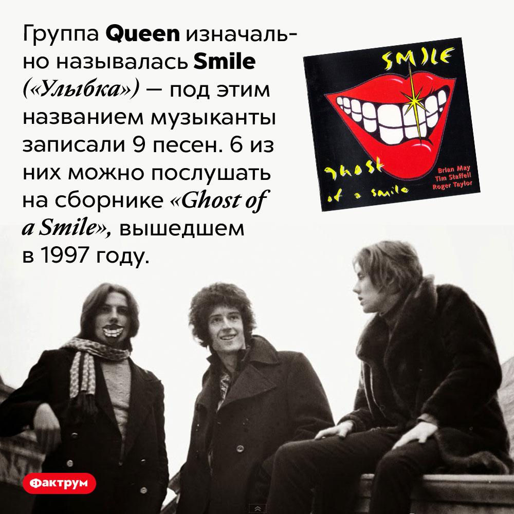 Как изначально называлась группа <em>Queen?</em>. Группа <em>Queen<em> изначально называлась <em>Smile</em> («Улыбка») — под этим названием музыканты записали 9 песен. 6 из них можно послушать на сборнике <em>«Ghost of a Smile»,</em> вышедшем в 1997 году.