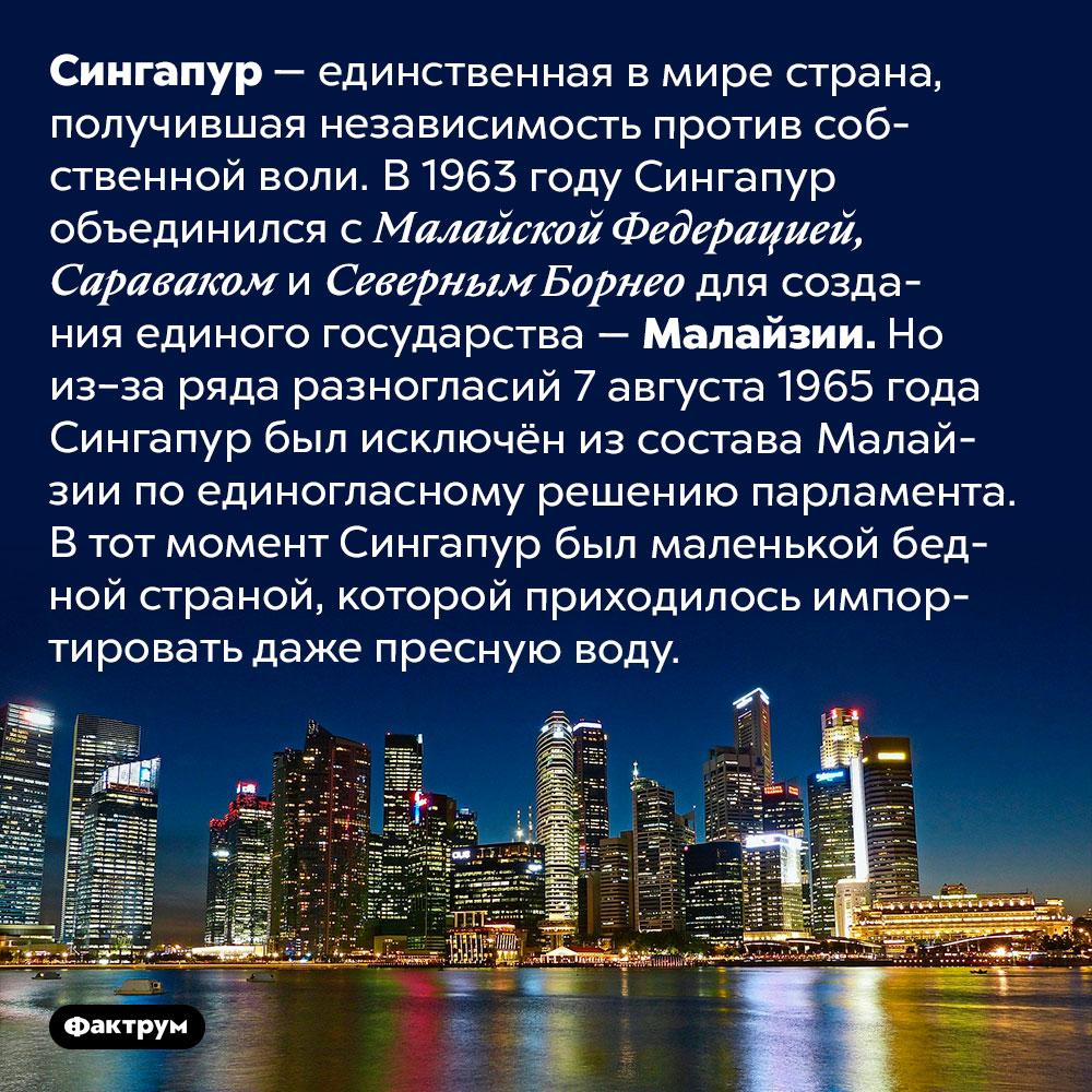 Сингапур — единственная вмире страна, получившая независимость против своей воли. Сингапур — единственная в мире страна, получившая независимость против собственной воли. В 1963 году Сингапур объединился с Малайской Федерацией, Сараваком и Северным Борнео для создания единого государства — Малайзии. Но из–за ряда разногласий 7 августа 1965 года Сингапур был исключён из состава Малайзии по единогласному решению парламента. В тот момент Сингапур был маленькой бедной страной, которой приходилось импортировать даже пресную воду.