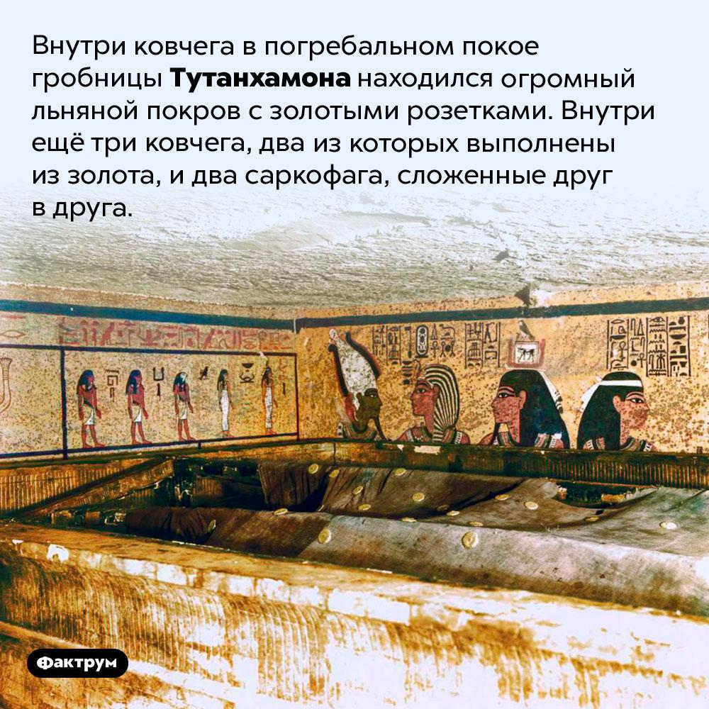Внутри ковчега впогребальном покое гробницы Тутанхамона находился огромный льняной покров сзолотыми розетками. Внутри ещё три ковчега, два из которых выполнены из золота, и два саркофага, сложенные друг в друга.