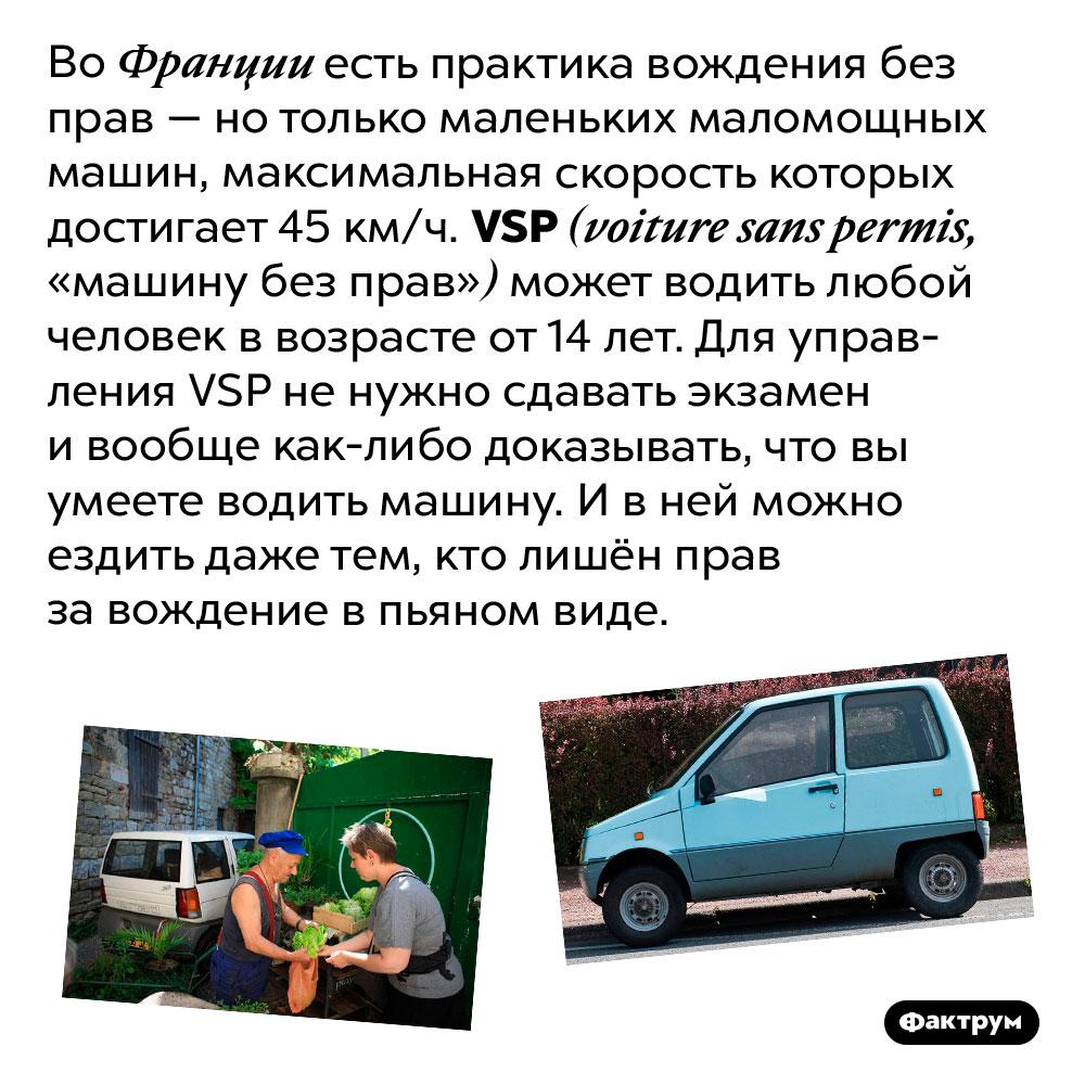 ВоФранции можно водить машину без прав. Во Франции есть практика вождения без прав — но только маленьких маломощных машин, максимальная скорость которых достигает 45 км/ч. VSP (voiture sans permis, «машину без прав») может водить любой человек в возрасте от 14 лет. Для управления VSP не нужно сдавать экзамен и вообще как-либо доказывать, что вы умеете водить машину. И в ней можно ездить даже тем, кто лишён прав за вождение в пьяном виде.