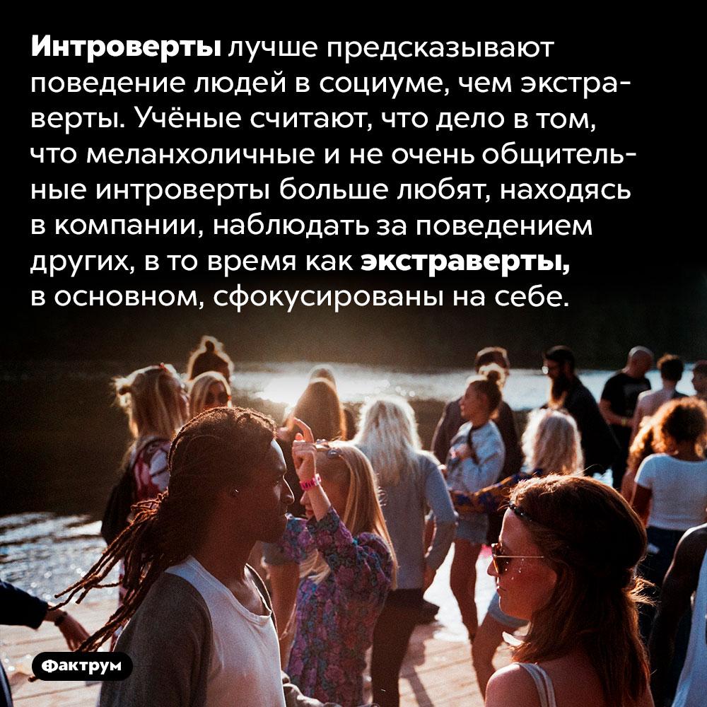 Интроверты лучше предсказывают поведение людей. Интроверты лучше предсказывают поведение людей в социуме, чем экстраверты. Учёные считают, что дело в том, что меланхоличные и не очень общительные интроверты больше любят, находясь в компании, наблюдать за поведением других, в то время как экстраверты, в основном, сфокусированы на себе.
