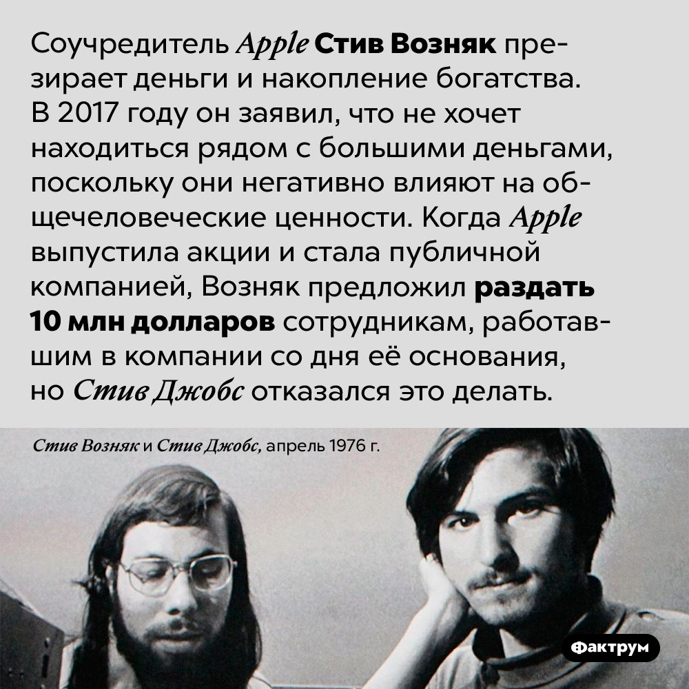 Соучредитель <em>Apple</em> Стив Возняк презирает деньги. Соучредитель <em>Apple</em> Стив Возняк презирает деньги и накопление богатства. В 2017 году он заявил, что не хочет находиться рядом с большими деньгами, поскольку они негативно влияют на общечеловеческие ценности. Когда <em>Apple</em> выпустила акции и стала публичной компанией, Возняк предложил раздать 10 млн долларов сотрудникам, работавшим в компании со дня её основания, но Стив Джобс отказался это делать.