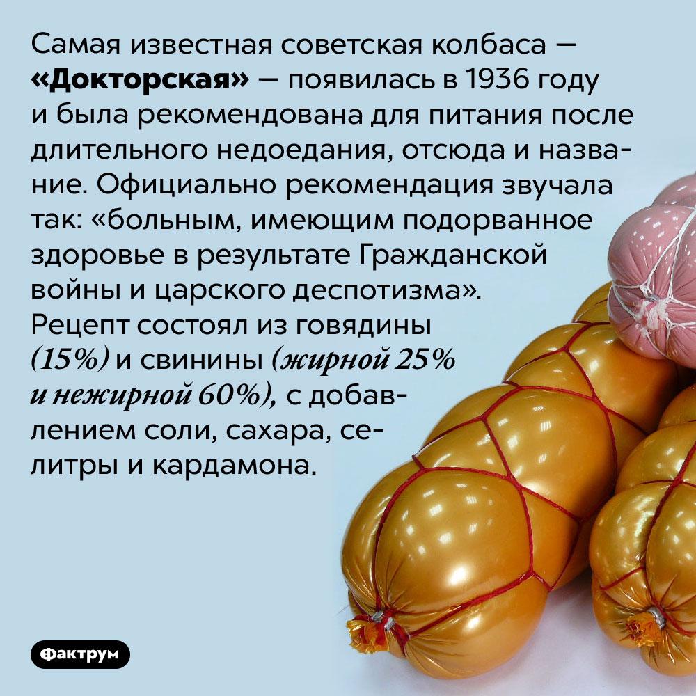 Изчего вСССР делали «Докторскую» колбасу. Самая известная советская колбаса — «Докторская» — появилась в 1936 году и была рекомендована для питания после длительного недоедания, отсюда и название. Официально рекомендация звучала так: «больным, имеющим подорванное здоровье в результате Гражданской войны и царского деспотизма». Рецепт состоял из говядины (15%) и свинины (жирной 25% и нежирной 60%), с добавлением соли, сахара, селитры и кардамона.