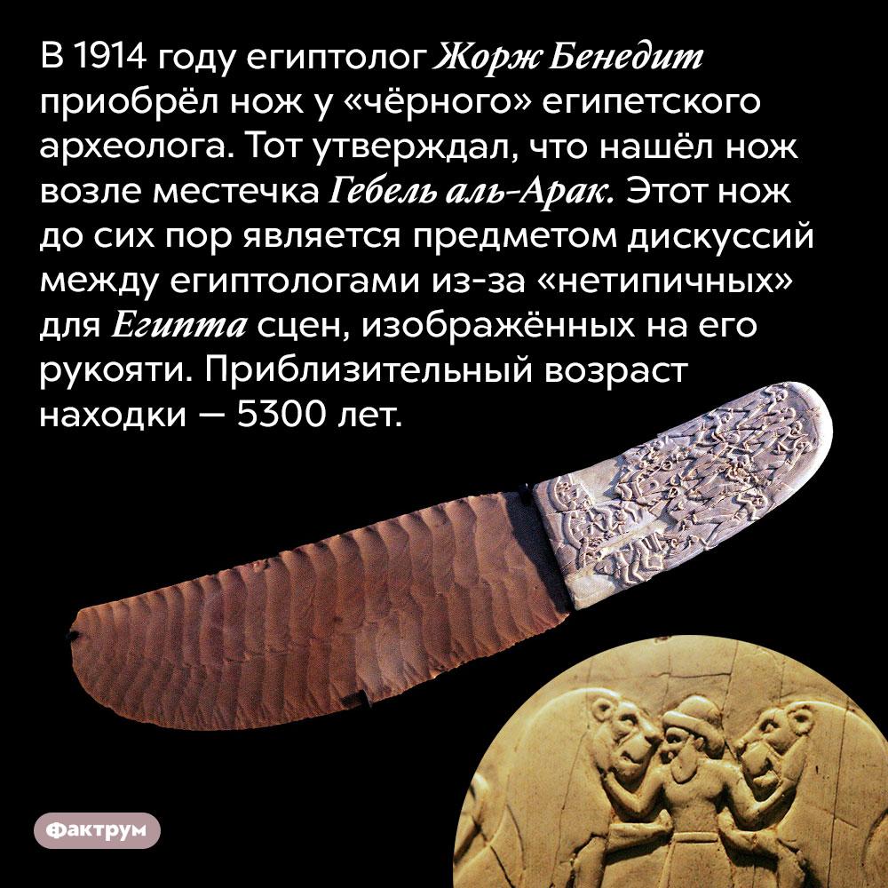 Нож изГебель эль-Арака. В 1914 году египтолог Жорж Бенедит приобрёл нож у «чёрного» египетского археолога. Тот утверждал, что нашёл нож возле местечка Гебель аль-Арак. Этот нож до сих пор является предметом дискуссий между египтологами из-за «нетипичных» для Египта сцен, изображённых на его рукояти. Приблизительный возраст находки — 5300 лет.