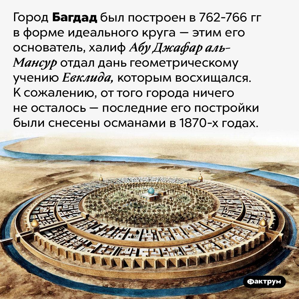 Багдад был построен вформе идеального круга. Город Багдад был построен в 762-766 гг в форме идеального круга — этим его основатель, халиф Абу Джафар аль-Мансур отдал дань геометрическому учению Евклида, которым восхищался. К сожалению, от того города ничего не осталось — последние его постройки были снесены османами в 1870-х годах.
