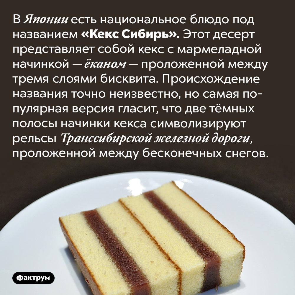 ВЯпонии есть национальное блюдо, названное вчесть Сибири. В Японии есть национальное блюдо под названием «Кекс Сибирь». Этот десерт представляет собой кекс с мармеладной начинкой — ёканом — проложенной между тремя слоями бисквита. Происхождение названия точно неизвестно, но самая популярная версия гласит, что две тёмных полосы начинки кекса символизируют рельсы Транссибирской железной дороги, проложенной между бесконечных снегов.