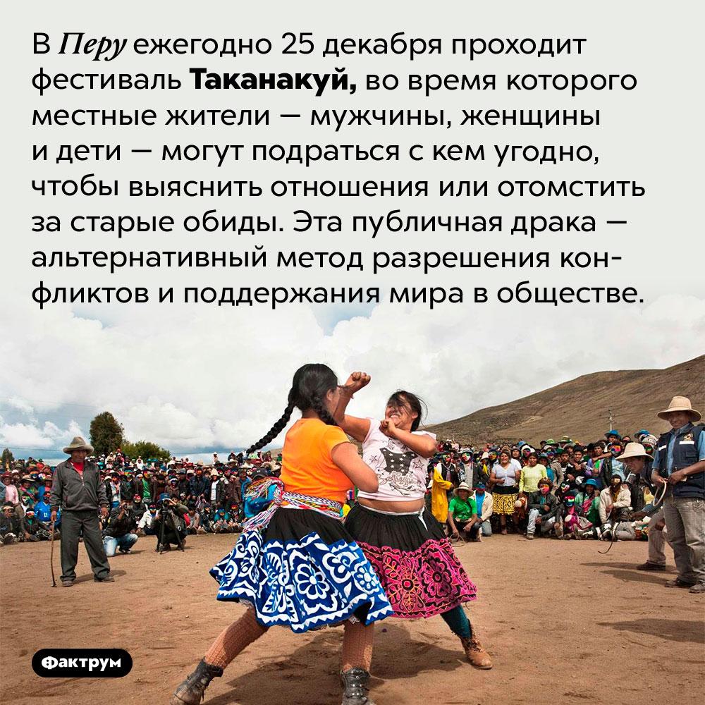 ВПеру ежегодно проходит публичная драка. В Перу ежегодно 25 декабря проходит фестиваль Таканакуй, во время которого местные жители — мужчины, женщины и дети — могут подраться с кем угодно, чтобы выяснить отношения или отомстить за старые обиды. Эта публичная драка — альтернативный метод разрешения конфликтов и поддержания мира в обществе.
