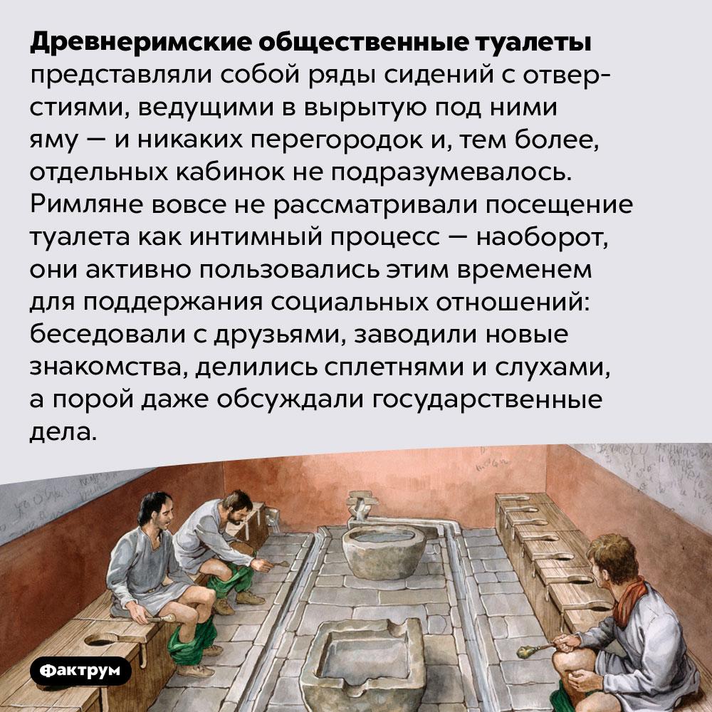 Древние римляне любили тусоваться вобщественных туалетах. Древнеримские общественные туалеты представляли собой ряды сидений с отверстиями, ведущими в вырытую под ними яму — и никаких перегородок и, тем более, отдельных кабинок не подразумевалось. Римляне вовсе не рассматривали посещение туалета как интимный процесс — наоборот, они активно пользовались этим временем для поддержания социальных отношений: беседовали с друзьями, заводили новые знакомства, делились сплетнями и слухами, а порой даже обсуждали государственные дела.