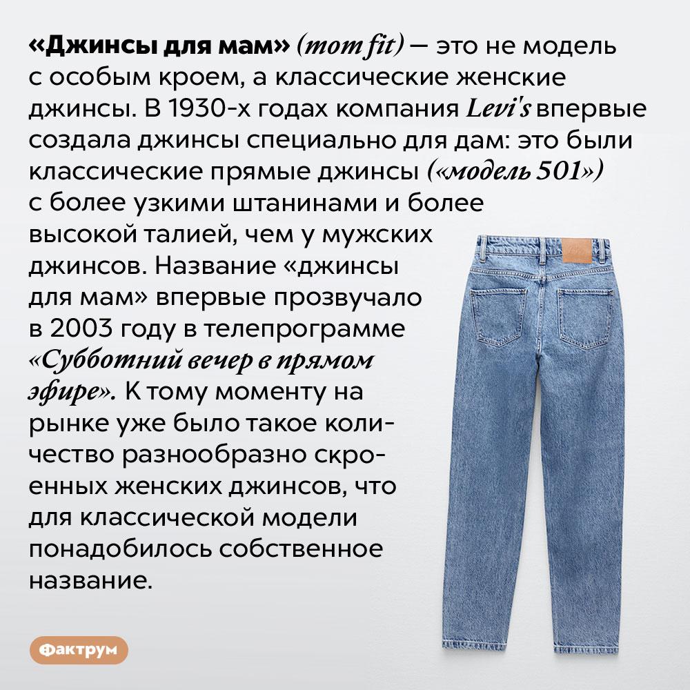 Какие джинсы называют «джинсами для мам» <em>(mom fit)</em>. «Джинсы для мам» <em>(mom fit) —</em> это не модель с особым кроем, а классические женские джинсы. В 1930-х годах компания <em>Levi's</em> впервые создала джинсы специально для дам: это были классические прямые джинсы («модель 501») с более узкими штанинами и более высокой талией, чем у мужских джинсов. Название «джинсы для мам» впервые прозвучало в 2003 году в телепрограмме «Субботний вечер в прямом эфире». К тому моменту на рынке уже было такое количество разнообразно скроенных женских джинсов, что для классической модели понадобилось собственное название.