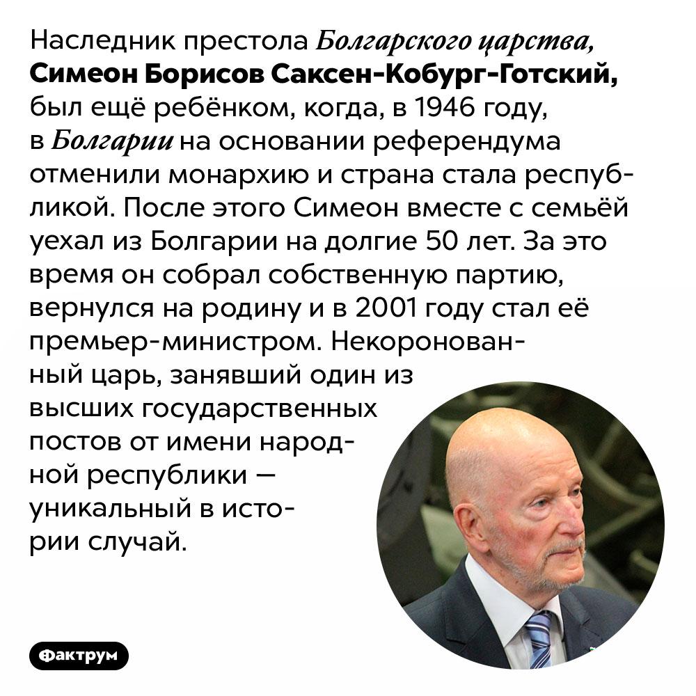 Как некоронованный царь Болгарии всё же пришёл ко власти. Наследник престола Болгарского царства, Симеон Борисов Саксен-Кобург-Готский, был ещё ребёнком, когда, в 1946 году, в Болгарии на основании референдума отменили монархию и страна стала республикой. После этого Симеон вместе с семьёй уехал из Болгарии на долгие 50 лет. За это время он собрал собственную партию, вернулся на родину и в 2001 году стал её премьер-министром. Некоронованный царь, занявший один из высших государственных постов от имени народной республики — уникальный в истории случай.