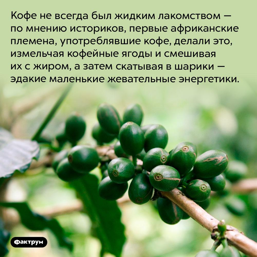 Изначально кофе ели, анепили. Кофе не всегда был жидким лакомством — по мнению историков, первые африканские племена, употреблявшие кофе, делали это, измельчая кофейные ягоды и смешивая их с жиром, а затем скатывая в шарики — эдакие маленькие жевательные энергетики.