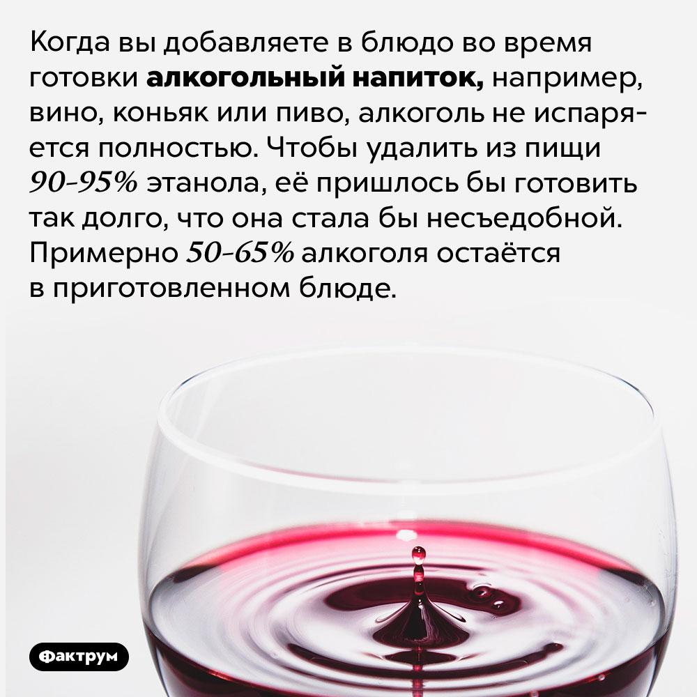 Если вы добавляете спиртное при готовке, алкоголь изпищи неиспаряется полностью. Когда вы добавляете в блюдо во время готовки алкогольный напиток, например, вино, коньяк или пиво, алкоголь не испаряется полностью. Чтобы удалить из пищи 90-95% этанола, её пришлось бы готовить так долго, что она стала бы несъедобной. Примерно 50-65% алкоголя остаётся в приготовленном блюде.