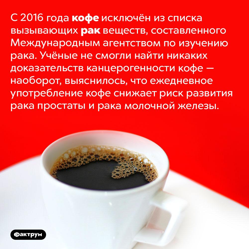 Кофе невызывает рак. С 2016 года кофе исключён из списка вызывающих рак веществ, составленного Международным агентством по изучению рака. Учёные не смогли найти никаких доказательств канцерогенности кофе — наоборот, выяснилось, что ежедневное употребление кофе снижает риск развития рака простаты и рака молочной железы.