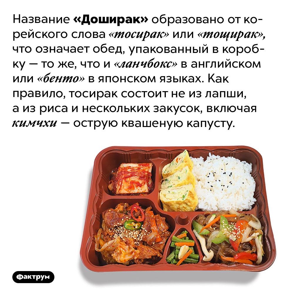 Что означает слово «Доширак». Название «Доширак» образовано от корейского слова «тосирак» или «тощирак», что означает обед, упакованный в коробку — то же, что и «ланчбокс» в английском или «бенто» в японском языках. Как правило, тосирак состоит не из лапши, а из риса и нескольких закусок, включая кимчхи — острую квашеную капусту.