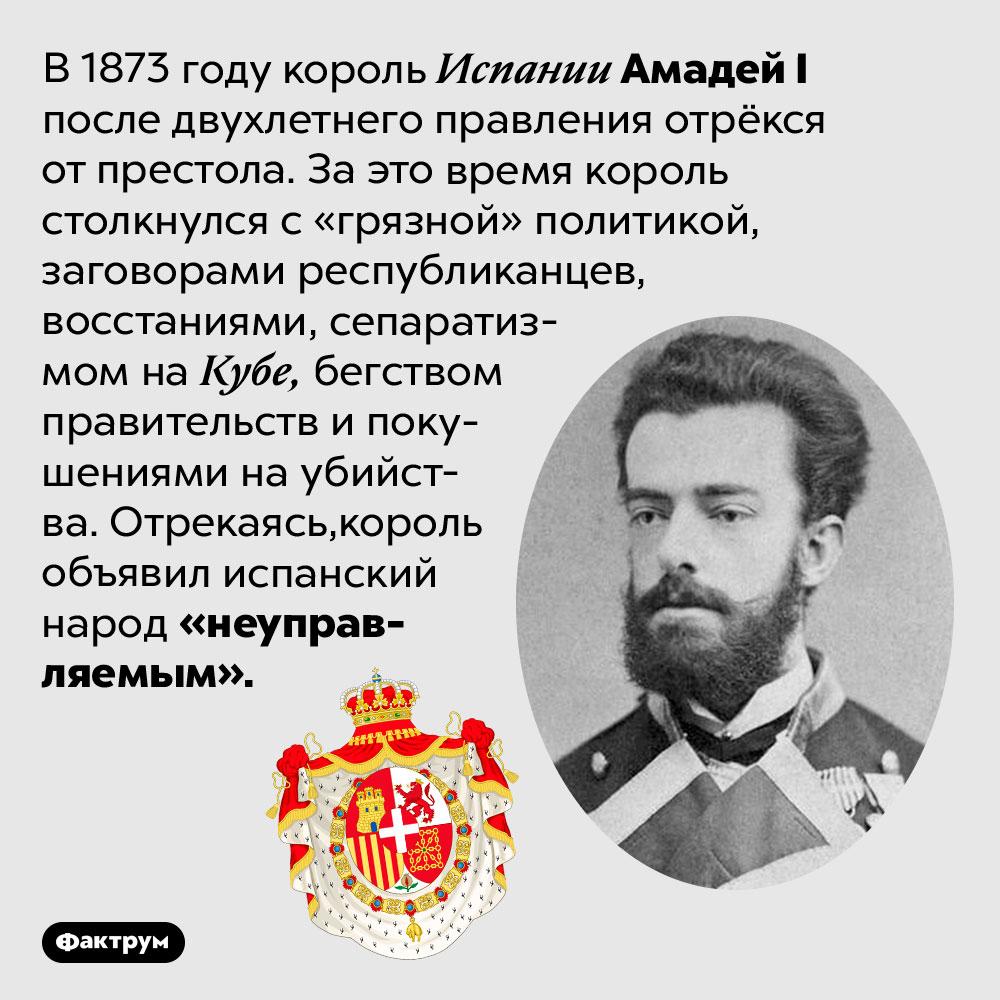 Король Испании отрёкся от престола, объявив испанский народ неуправляемым. В 1873 году король Испании Амадей I после двухлетнего правления отрёкся от престола. За это время король столкнулся с «грязной» политикой, заговорами республиканцев, восстаниями, сепаратизмом на Кубе, бегством правительств и покушениями на убийства. Отрекаясь, король объявил испанский народ «неуправляемым».