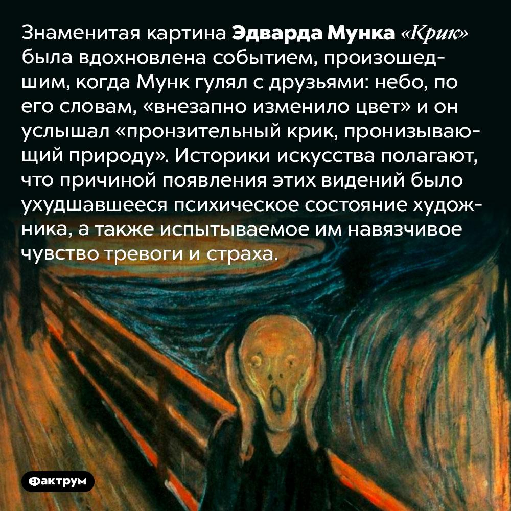 Что вдохновило Мунка на«Крик». Знаменитая картина Эдварда Мунка «Крик» была вдохновлена событием, произошедшим, когда Мунк гулял с друзьями: небо, по его словам, «внезапно изменило цвет» и он услышал «пронзительный крик, пронизывающий природу». Историки искусства полагают, что причиной появления этих видений было ухудшавшееся психическое состояние художника, а также испытываемое им навязчивое чувство тревоги и страха.