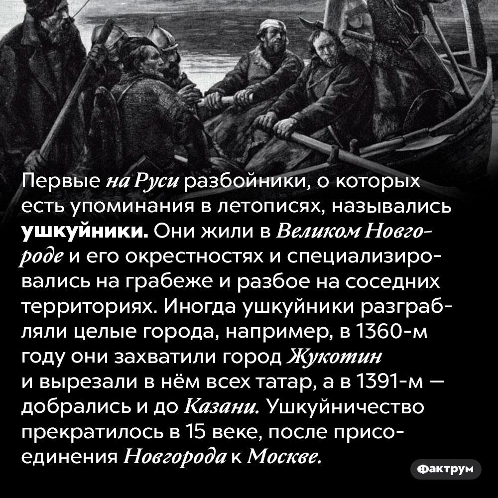 Кто такие ушкуйники. Первые на Руси разбойники, о которых есть упоминания в летописях, назывались ушкуйники. Они жили в Великом Новгороде и его окрестностях и специализировались на грабеже и разбое на соседних территориях. Иногда ушкуйники разграбляли целые города, например, в 1360-м году они захватили город Жукотин и вырезали в нём всех татар, а в 1391-м — добрались и до Казани. Ушкуйничество прекратилось в 15 веке, после присоединения Новгорода к Москве.