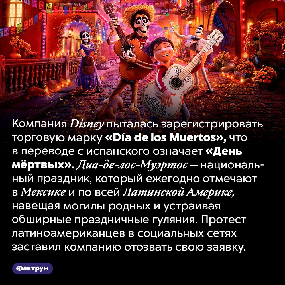 Компания <em>Disney</em> пыталась присвоить название национального праздника. Компания <em>Disney</em> пыталась зарегистрировать торговую марку <em>«Día de los Muertos»,</em> что в переводе с испанского означает «День мёртвых». Диа-де-лос-Муэртос — национальный праздник, который ежегодно отмечают в Мексике и по всей Латинской Америке, навещая могилы родных и устраивая обширные праздничные гуляния. Протест латиноамериканцев в социальных сетях заставил компанию отозвать свою заявку.