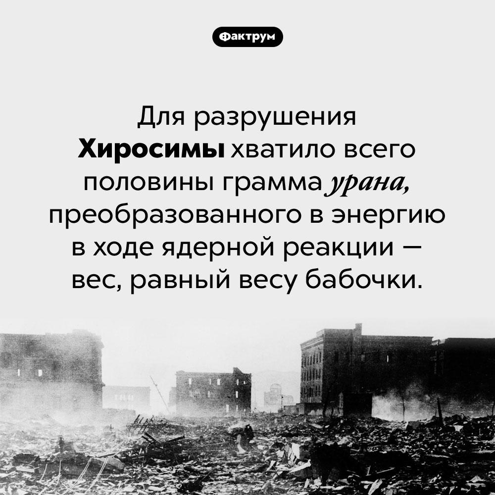 Сколько урана нужно, чтобы разрушить город. Для разрушения Хиросимы хватило всего половины грамма урана, преобразованного в энергию в ходе ядерной реакции — вес, равный весу бабочки.