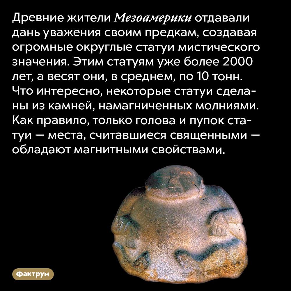 Древние жители Мезоамерики делали статуи смагнитными пупками. Древние жители Мезоамерики отдавали дань уважения своим предкам, создавая огромные округлые статуи мистического значения. Этим статуям уже более 2000 лет, а весят они, в среднем, по 10 тонн. Что интересно, некоторые части статуй сделаны из камней, намагниченных молниями. Как правило, только голова и пупок статуи — места, считавшиеся священными — обладают магнитными свойствами.
