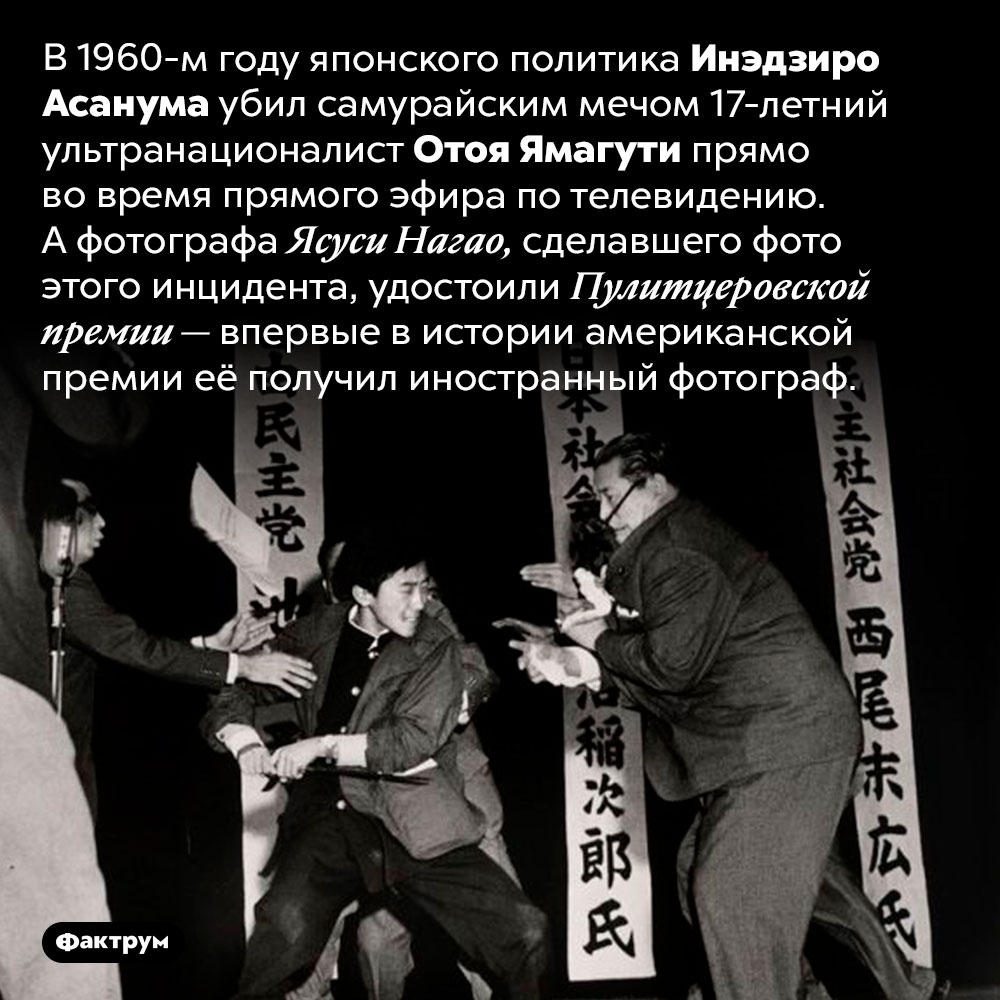Историческое фото исторического убийства впрямом эфире. В 1960-м году японского политика Инэдзиро Асанума убил самурайским мечом 17-летний ультранационалист Отоя Ямагути прямо во время прямого эфира по телевидению. А фотографа Ясуси Нагао, сделавшего фото этого инцидента, удостоили Пулитцеровской премии — впервые в истории американской премии её получил иностранный фотограф.