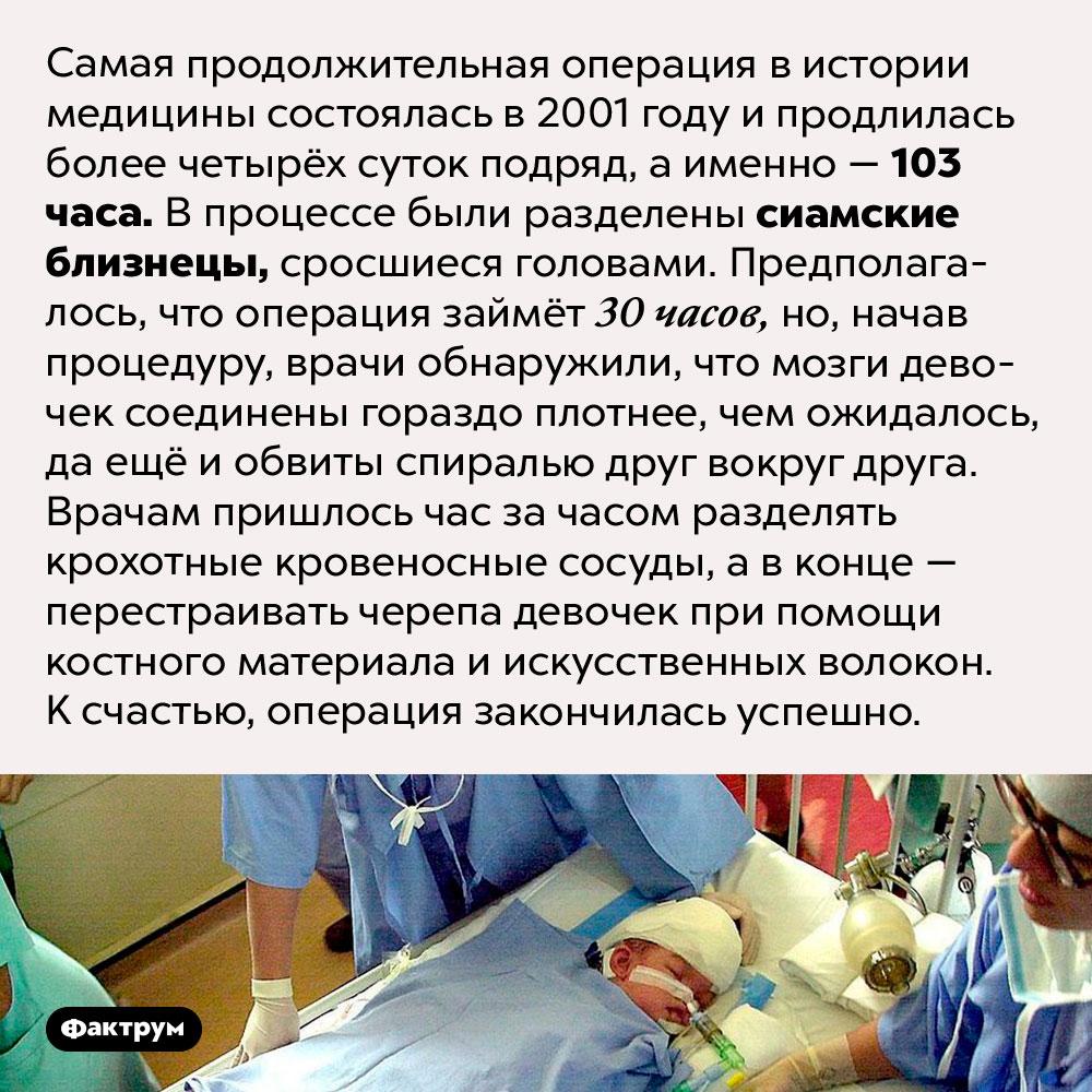 Самая продолжительная операция вистории медицины. Самая продолжительная операция в истории медицины состоялась в 2001 году и продлилась более четырёх суток подряд, а именно — 103 часа. В процессе были разделены сиамские близнецы, сросшиеся головами. Предполагалось, что операция займёт 30 часов, но, начав процедуру, врачи обнаружили, что мозги девочек соединены гораздо плотнее, чем ожидалось, да ещё и обвиты спиралью друг вокруг друга. Врачам пришлось час за часом разделять крохотные кровеносные сосуды, а в конце — перестраивать черепа девочек при помощи костного материала и искусственных волокон. К счастью, операция закончилась успешно.