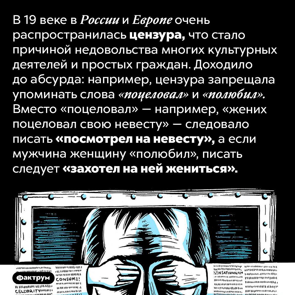 Цензура вРоссии в19веке доходила доабсурда. В 19 веке в России и Европе очень распространилась цензура, что стало причиной недовольства многих культурных деятелей и простых граждан. Доходило до абсурда: например, цензура запрещала упоминать слова «поцеловал» и «полюбил». Вместо «поцеловал» — например, «жених поцеловал свою невесту» — следовало писать «посмотрел на невесту», а если мужчина женщину «полюбил», писать следует «захотел на ней жениться».