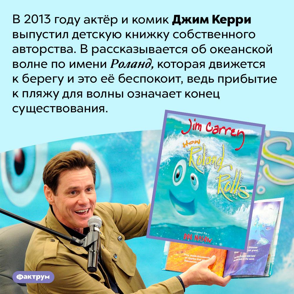 Философская детская сказка Джима Керри. В 2013 году актёр и комик Джим Керри выпустил детскую книжку собственного авторства. В рассказывается об океанской волне по имени Роланд, которая движется к берегу и это её беспокоит, ведь прибытие к пляжу для волны означает конец существования.
