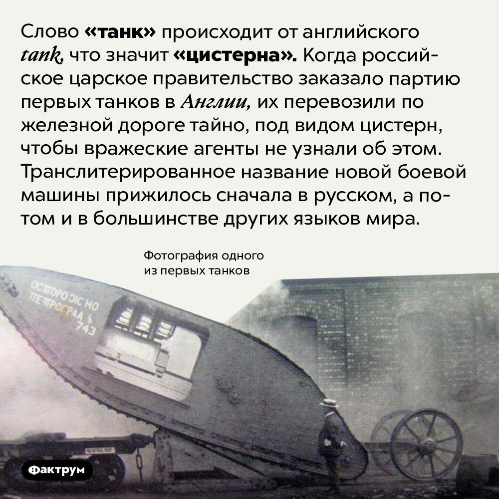 Происхождение слова «танк». Слово «танк» происходит от английского <em>tank,</em> что значит «цистерна». Когда российское царское правительство заказало партию первых танков в Англии, их перевозили по железной дороге тайно, под видом цистерн, чтобы вражеские агенты не узнали об этом. Транслитерированное название новой боевой машины прижилось сначала в русском, а потом и в большинстве других языков мира.