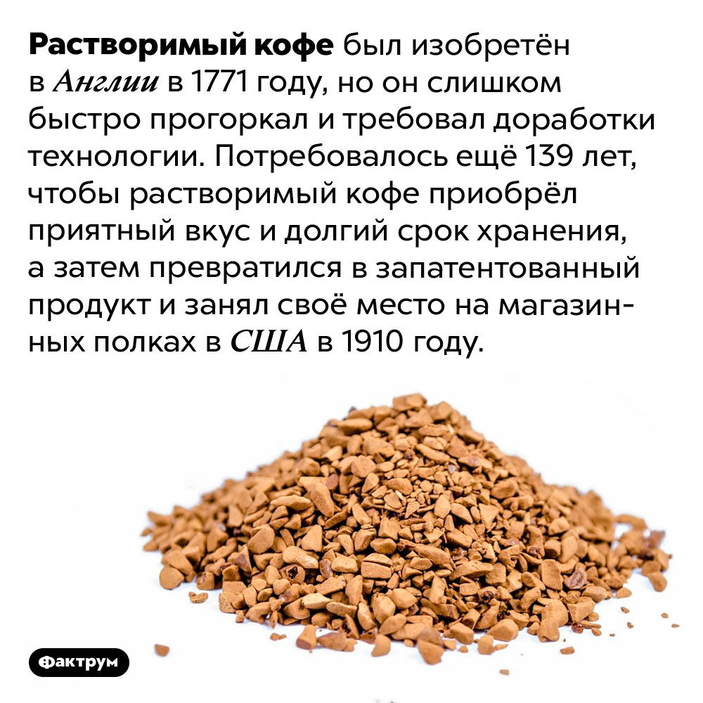 Растворимый кофе существует сотни лет. Растворимый кофе был изобретён в Англии в 1771 году, но он слишком быстро прогоркал и требовал доработки технологии. Потребовалось ещё 139 лет, чтобы растворимый кофе приобрёл приятный вкус и долгий срок хранения, а затем превратился в запатентованный продукт и занял своё место на магазинных полках в США в 1910 году.