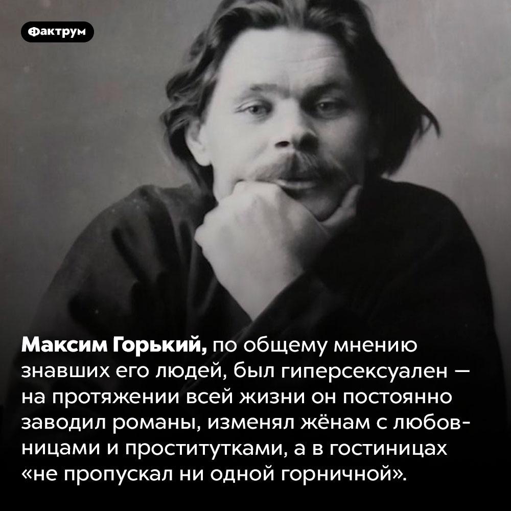 Максим Горький был гиперсексуален. Максим Горький, по общему мнению знавших его людей, был гиперсексуален — на протяжении всей жизни он постоянно заводил романы, изменял жёнам с любовницами и проститутками, а в гостиницах «не пропускал ни одной горничной».